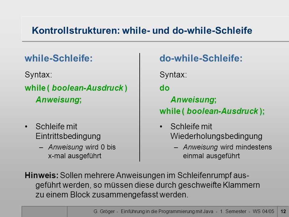 G. Gröger - Einführung in die Programmierung mit Java - 1. Semester - WS 04/0512 Kontrollstrukturen: while- und do-while-Schleife while-Schleife: Synt