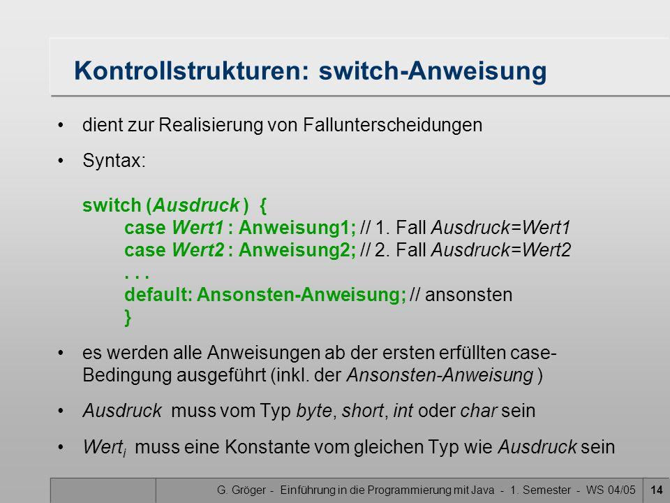 G. Gröger - Einführung in die Programmierung mit Java - 1. Semester - WS 04/0514 Kontrollstrukturen: switch-Anweisung dient zur Realisierung von Fallu