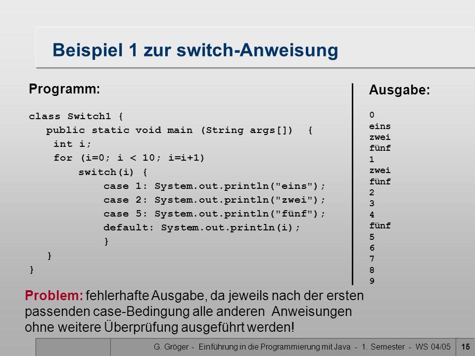 G. Gröger - Einführung in die Programmierung mit Java - 1. Semester - WS 04/0515 Beispiel 1 zur switch-Anweisung Programm: class Switch1 { public stat