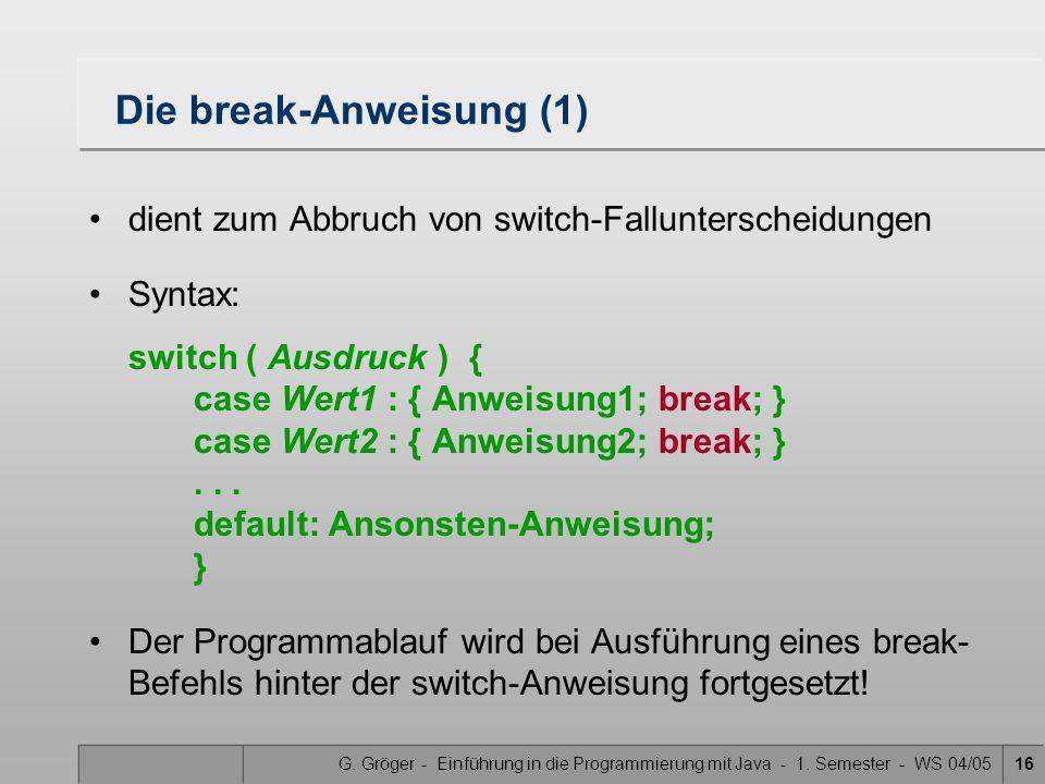 G. Gröger - Einführung in die Programmierung mit Java - 1. Semester - WS 04/0516 Die break-Anweisung (1) dient zum Abbruch von switch-Fallunterscheidu