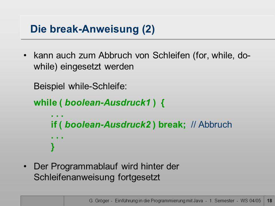 G. Gröger - Einführung in die Programmierung mit Java - 1. Semester - WS 04/0518 Die break-Anweisung (2) kann auch zum Abbruch von Schleifen (for, whi