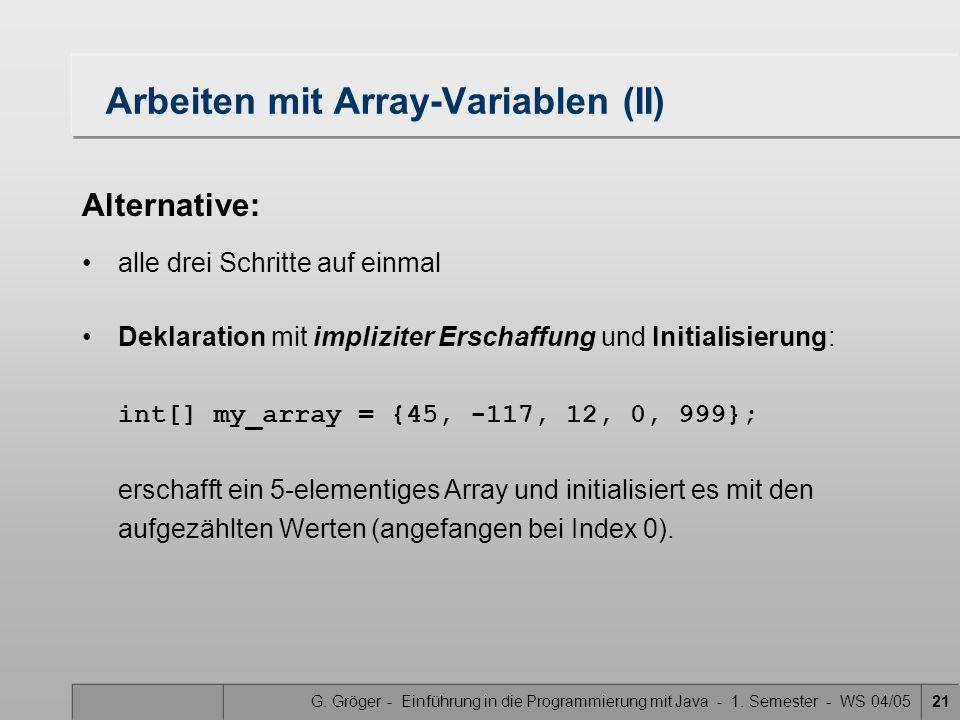 G. Gröger - Einführung in die Programmierung mit Java - 1. Semester - WS 04/0521 Arbeiten mit Array-Variablen (II) Alternative: alle drei Schritte auf