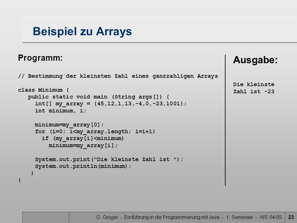 G. Gröger - Einführung in die Programmierung mit Java - 1. Semester - WS 04/0523 Beispiel zu Arrays Programm: // Bestimmung der kleinsten Zahl eines g