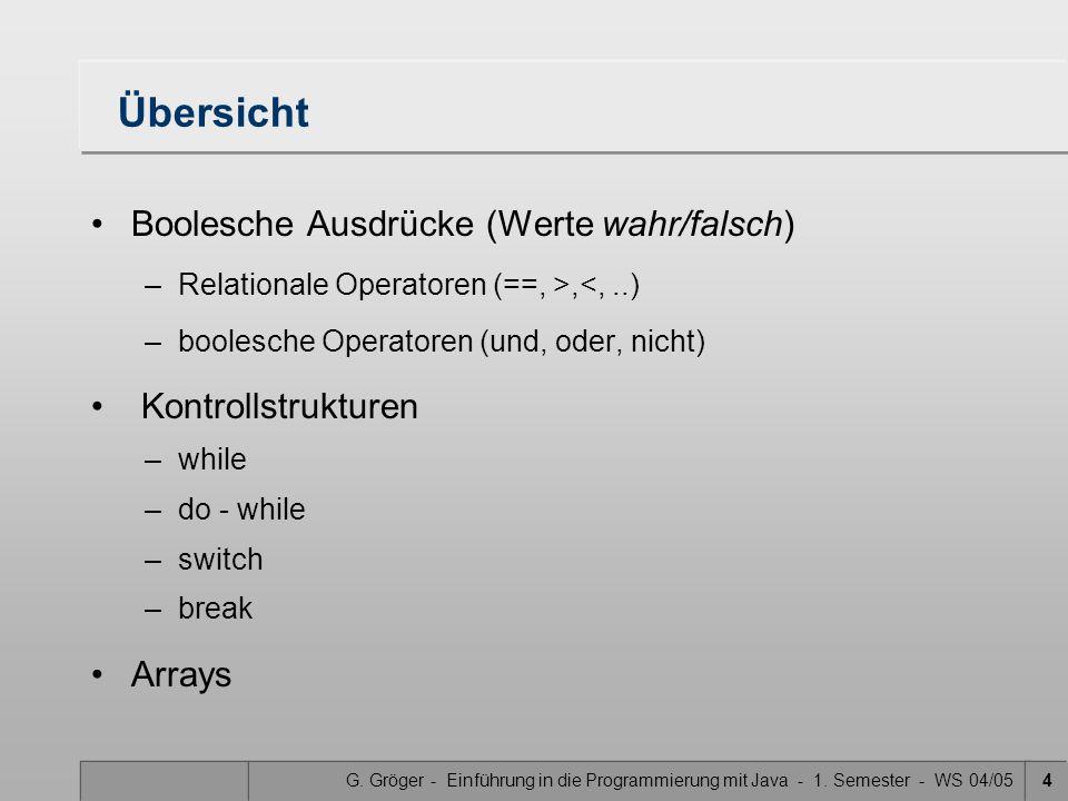 G. Gröger - Einführung in die Programmierung mit Java - 1. Semester - WS 04/054 Übersicht Boolesche Ausdrücke (Werte wahr/falsch) –Relationale Operato