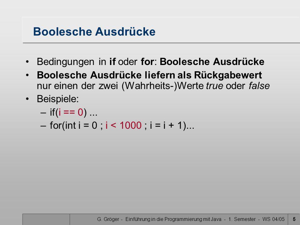 G. Gröger - Einführung in die Programmierung mit Java - 1. Semester - WS 04/055 Boolesche Ausdrücke Bedingungen in if oder for: Boolesche Ausdrücke Bo