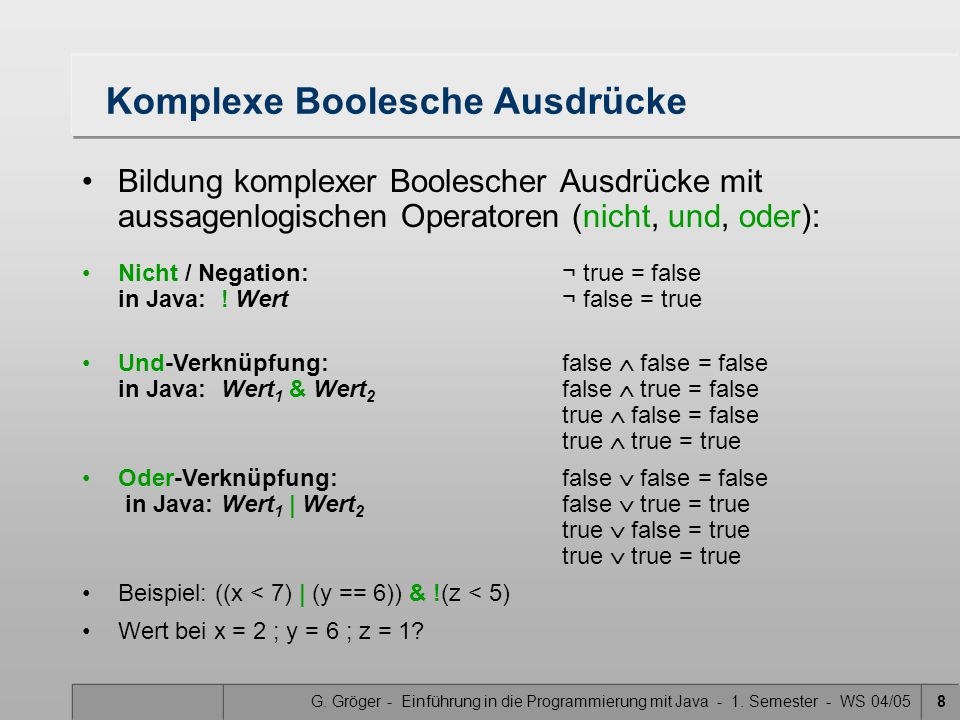 G. Gröger - Einführung in die Programmierung mit Java - 1. Semester - WS 04/058 Komplexe Boolesche Ausdrücke Bildung komplexer Boolescher Ausdrücke mi