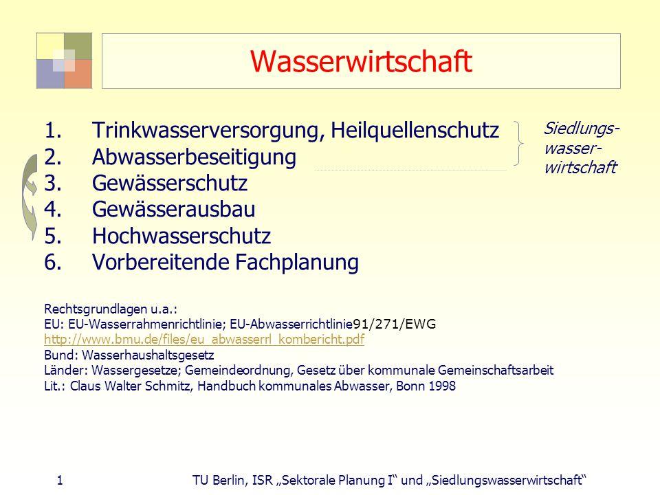"""1 TU Berlin, ISR """"Sektorale Planung I und """"Siedlungswasserwirtschaft Wasserwirtschaft 1.Trinkwasserversorgung, Heilquellenschutz 2.Abwasserbeseitigung 3.Gewässerschutz 4.Gewässerausbau 5.Hochwasserschutz 6.Vorbereitende Fachplanung Rechtsgrundlagen u.a.: EU: EU-Wasserrahmenrichtlinie; EU-Abwasserrichtlinie 91/271/EWG http://www.bmu.de/files/eu_abwasserrl_kombericht.pdf Bund: Wasserhaushaltsgesetz Länder: Wassergesetze; Gemeindeordnung, Gesetz über kommunale Gemeinschaftsarbeit Lit.: Claus Walter Schmitz, Handbuch kommunales Abwasser, Bonn 1998 Siedlungs- wasser- wirtschaft"""