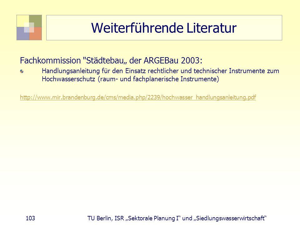 """103 TU Berlin, ISR """"Sektorale Planung I und """"Siedlungswasserwirtschaft Weiterführende Literatur Fachkommission Städtebau"""" der ARGEBau 2003: Handlungsanleitung für den Einsatz rechtlicher und technischer Instrumente zum Hochwasserschutz (raum- und fachplanerische Instrumente) http://www.mir.brandenburg.de/cms/media.php/2239/hochwasser_handlungsanleitung.pdf"""