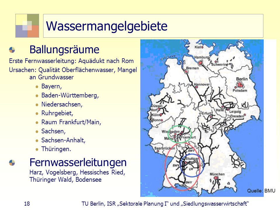"""18 TU Berlin, ISR """"Sektorale Planung I und """"Siedlungswasserwirtschaft Wassermangelgebiete Ballungsräume Erste Fernwasserleitung: Aquädukt nach Rom Ursachen: Qualität Oberflächenwasser, Mangel an Grundwasser Bayern, Baden-Württemberg, Niedersachsen, Ruhrgebiet, Raum Frankfurt/Main, Sachsen, Sachsen-Anhalt, Thüringen."""
