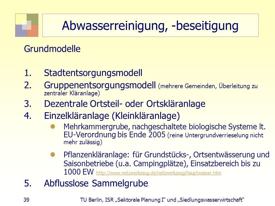 """39 TU Berlin, ISR """"Sektorale Planung I und """"Siedlungswasserwirtschaft Abwasserreinigung, -beseitigung Grundmodelle 1.Stadtentsorgungsmodell 2.Gruppenentsorgungsmodell (mehrere Gemeinden, Überleitung zu zentraler Kläranlage) 3.Dezentrale Ortsteil- oder Ortskläranlage 4.Einzelkläranlage (Kleinkläranlage) Mehrkammergrube, nachgeschaltete biologische Systeme lt."""