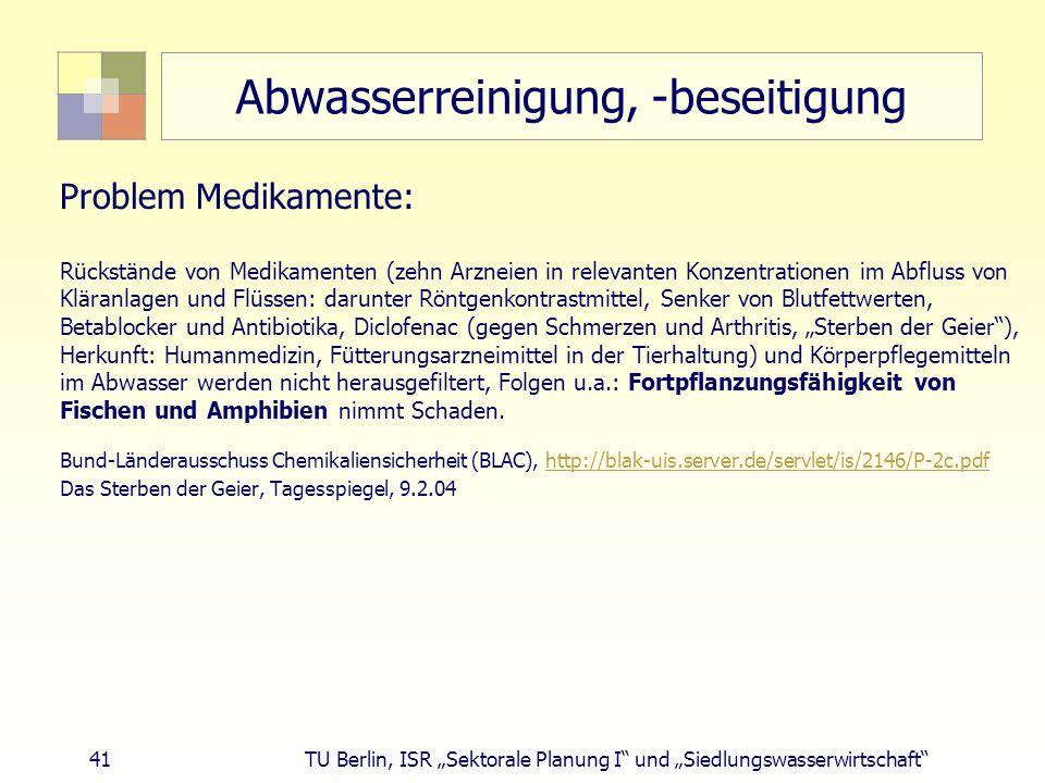 """41 TU Berlin, ISR """"Sektorale Planung I und """"Siedlungswasserwirtschaft Abwasserreinigung, -beseitigung Problem Medikamente: Rückstände von Medikamenten (zehn Arzneien in relevanten Konzentrationen im Abfluss von Kläranlagen und Flüssen: darunter Röntgenkontrastmittel, Senker von Blutfettwerten, Betablocker und Antibiotika, Diclofenac (gegen Schmerzen und Arthritis, """"Sterben der Geier ), Herkunft: Humanmedizin, Fütterungsarzneimittel in der Tierhaltung) und Körperpflegemitteln im Abwasser werden nicht herausgefiltert, Folgen u.a.: Fortpflanzungsfähigkeit von Fischen und Amphibien nimmt Schaden."""