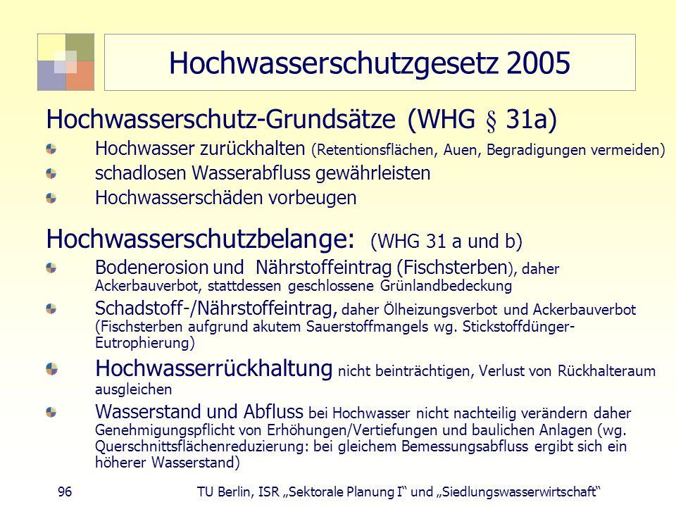 """96 TU Berlin, ISR """"Sektorale Planung I und """"Siedlungswasserwirtschaft Hochwasserschutzgesetz 2005 Hochwasserschutz-Grundsätze (WHG § 31a) Hochwasser zurückhalten (Retentionsflächen, Auen, Begradigungen vermeiden) schadlosen Wasserabfluss gewährleisten Hochwasserschäden vorbeugen Hochwasserschutzbelange: (WHG 31 a und b) Bodenerosion und Nährstoffeintrag (Fischsterben ), daher Ackerbauverbot, stattdessen geschlossene Grünlandbedeckung Schadstoff-/Nährstoffeintrag, daher Ölheizungsverbot und Ackerbauverbot (Fischsterben aufgrund akutem Sauerstoffmangels wg."""