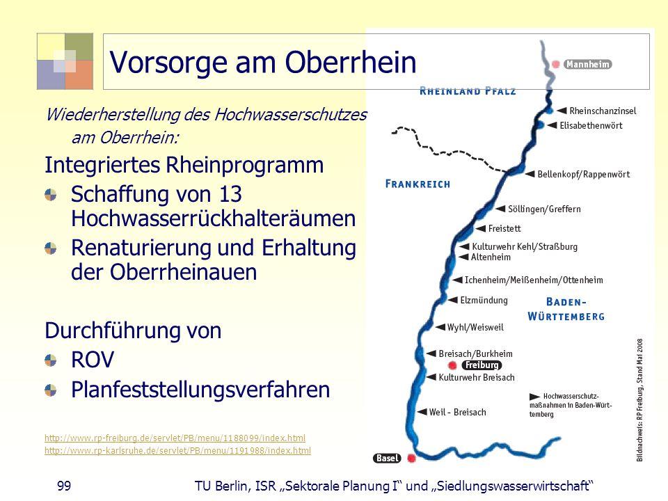 """99 TU Berlin, ISR """"Sektorale Planung I und """"Siedlungswasserwirtschaft Vorsorge am Oberrhein Wiederherstellung des Hochwasserschutzes am Oberrhein: Integriertes Rheinprogramm Schaffung von 13 Hochwasserrückhalteräumen Renaturierung und Erhaltung der Oberrheinauen Durchführung von ROV Planfeststellungsverfahren http://www.rp-freiburg.de/servlet/PB/menu/1188099/index.html http://www.rp-karlsruhe.de/servlet/PB/menu/1191988/index.html"""