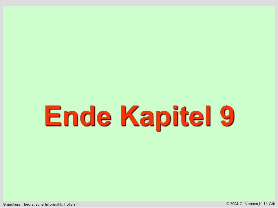 Grundkurs Theoretische Informatik, Folie 9.4 © 2004 G. Vossen,K.-U. Witt Ende Kapitel 9