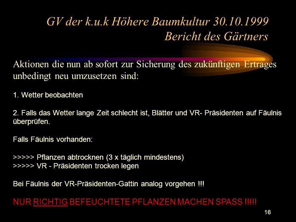 16 GV der k.u.k Höhere Baumkultur 30.10.1999 Bericht des Gärtners Aktionen die nun ab sofort zur Sicherung des zukünftigen Ertrages unbedingt neu umzusetzen sind: 1.