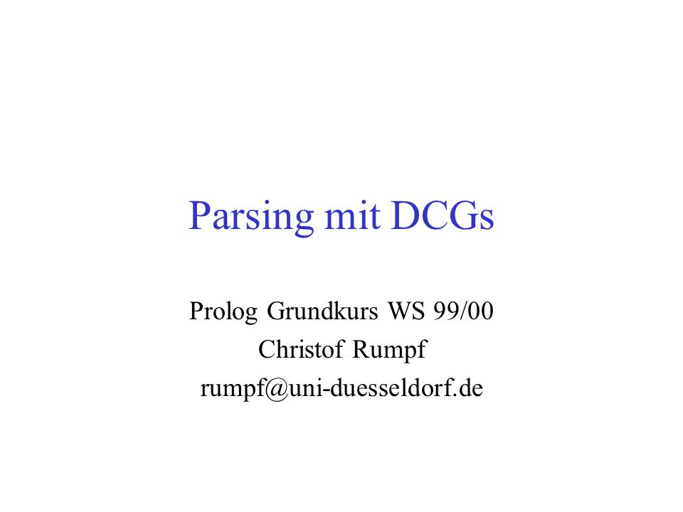 Parsing mit DCGs Prolog Grundkurs WS 99/00 Christof Rumpf rumpf@uni-duesseldorf.de