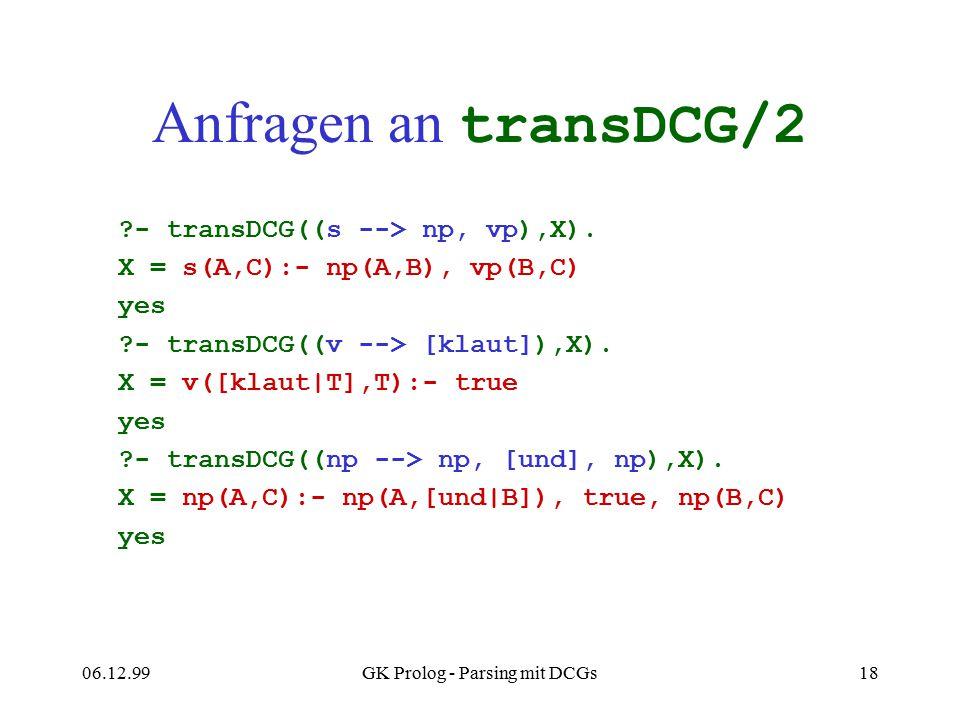 06.12.99GK Prolog - Parsing mit DCGs18 Anfragen an transDCG/2 ?- transDCG((s --> np, vp),X). X = s(A,C):- np(A,B), vp(B,C) yes ?- transDCG((v --> [kla