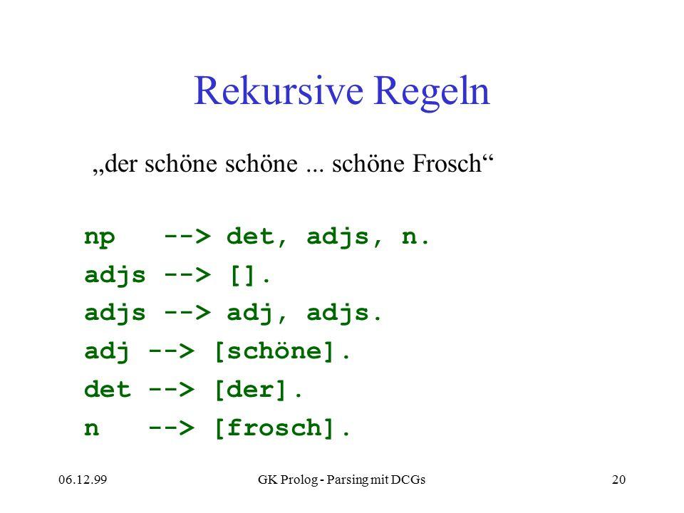 06.12.99GK Prolog - Parsing mit DCGs20 Rekursive Regeln np --> det, adjs, n. adjs --> []. adjs --> adj, adjs. adj --> [schöne]. det --> [der]. n --> [