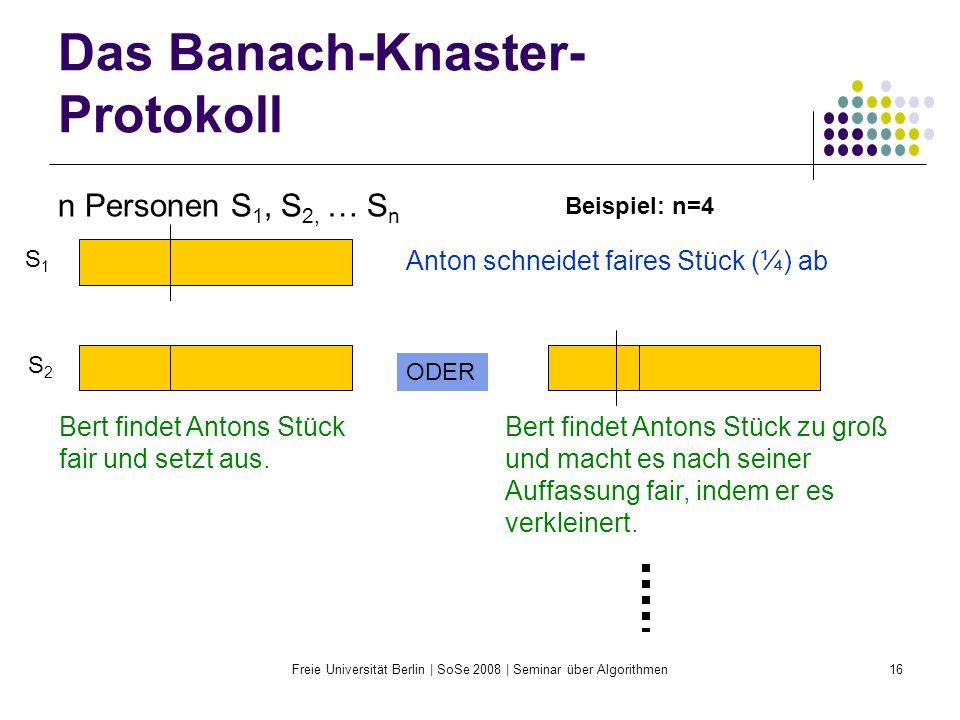 Freie Universität Berlin | SoSe 2008 | Seminar über Algorithmen16 Das Banach-Knaster- Protokoll n Personen S 1, S 2, … S n Anton schneidet faires Stüc