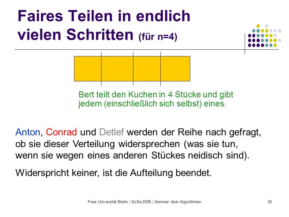 Freie Universität Berlin | SoSe 2008 | Seminar über Algorithmen30 Faires Teilen in endlich vielen Schritten (für n=4) Bert teilt den Kuchen in 4 Stück