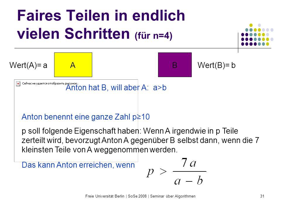 Freie Universität Berlin | SoSe 2008 | Seminar über Algorithmen31 Faires Teilen in endlich vielen Schritten (für n=4) AB Anton hat B, will aber A: a>b