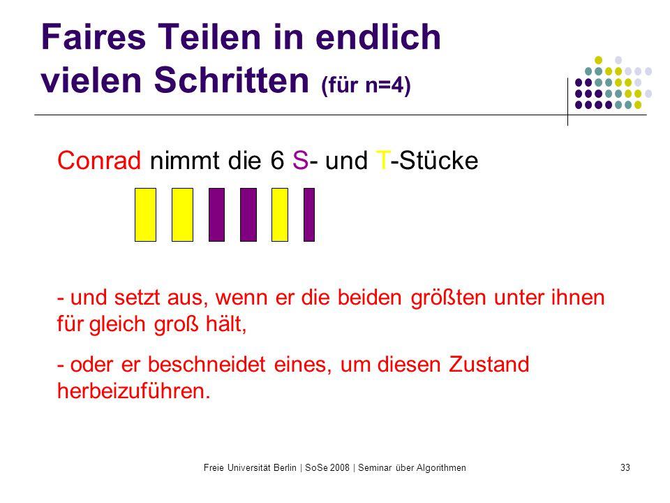 Freie Universität Berlin | SoSe 2008 | Seminar über Algorithmen33 Faires Teilen in endlich vielen Schritten (für n=4) Conrad nimmt die 6 S- und T-Stüc