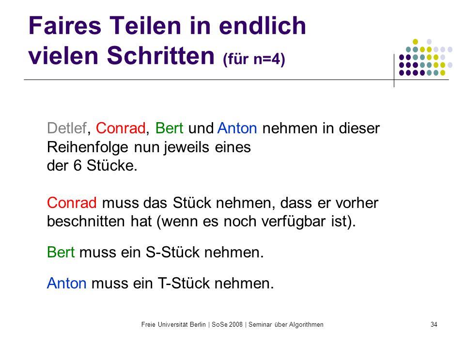 Freie Universität Berlin | SoSe 2008 | Seminar über Algorithmen34 Faires Teilen in endlich vielen Schritten (für n=4) Detlef, Conrad, Bert und Anton n