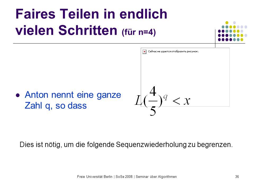 Freie Universität Berlin | SoSe 2008 | Seminar über Algorithmen36 Faires Teilen in endlich vielen Schritten (für n=4) Anton nennt eine ganze Zahl q, s