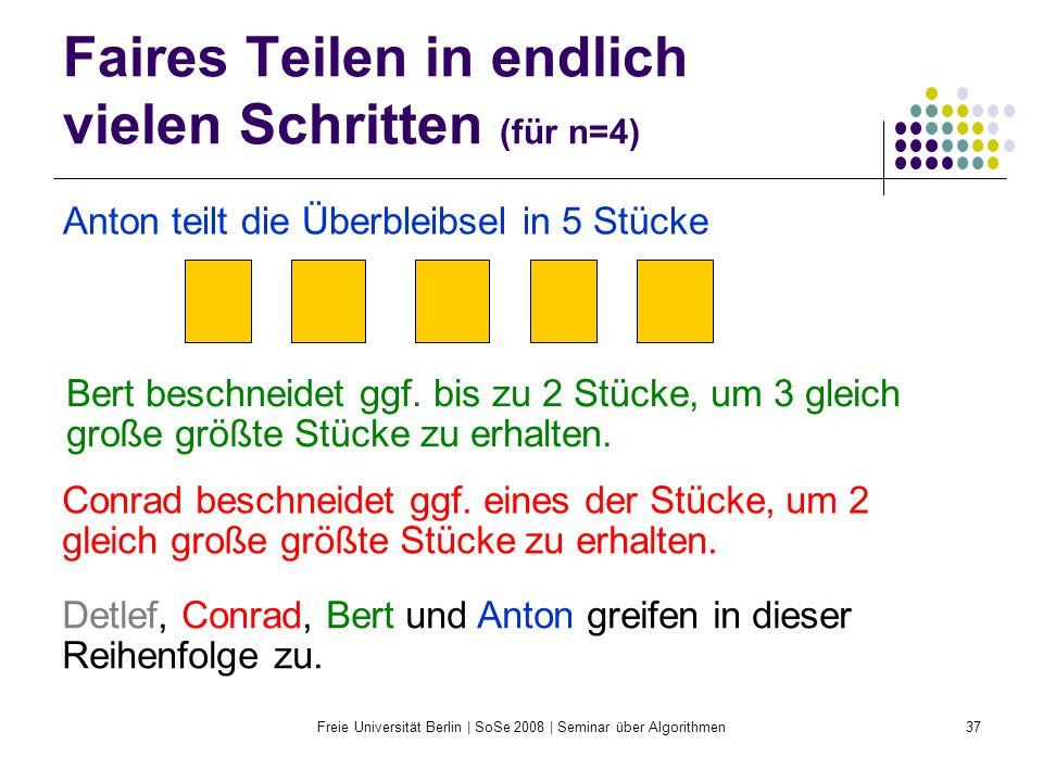 Freie Universität Berlin | SoSe 2008 | Seminar über Algorithmen37 Faires Teilen in endlich vielen Schritten (für n=4) Anton teilt die Überbleibsel in