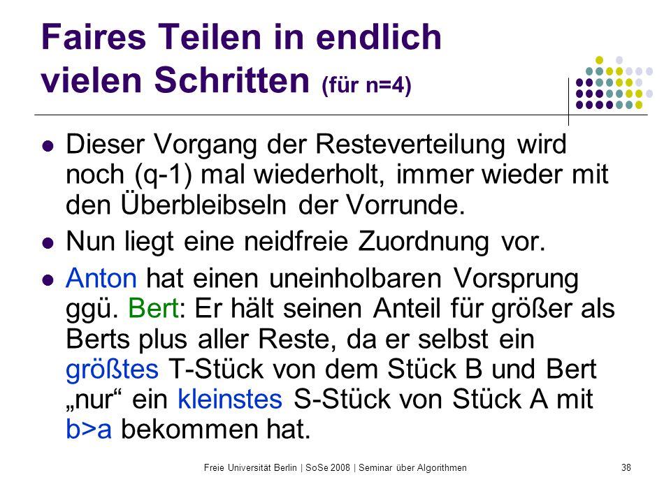 Freie Universität Berlin | SoSe 2008 | Seminar über Algorithmen38 Faires Teilen in endlich vielen Schritten (für n=4) Dieser Vorgang der Resteverteilu