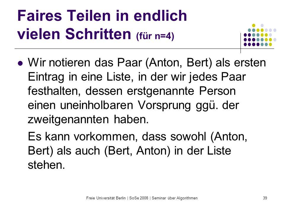Freie Universität Berlin | SoSe 2008 | Seminar über Algorithmen39 Faires Teilen in endlich vielen Schritten (für n=4) Wir notieren das Paar (Anton, Be