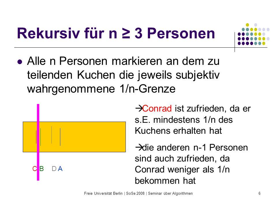 Freie Universität Berlin | SoSe 2008 | Seminar über Algorithmen6 Rekursiv für n ≥ 3 Personen Alle n Personen markieren an dem zu teilenden Kuchen die