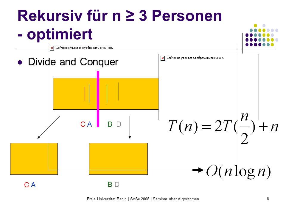 Freie Universität Berlin | SoSe 2008 | Seminar über Algorithmen8 Rekursiv für n ≥ 3 Personen - optimiert Divide and Conquer C A B D C AC A B DB D