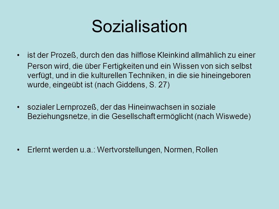 Sozialisation ist der Prozeß, durch den das hilflose Kleinkind allmählich zu einer Person wird, die über Fertigkeiten und ein Wissen von sich selbst verfügt, und in die kulturellen Techniken, in die sie hineingeboren wurde, eingeübt ist (nach Giddens, S.