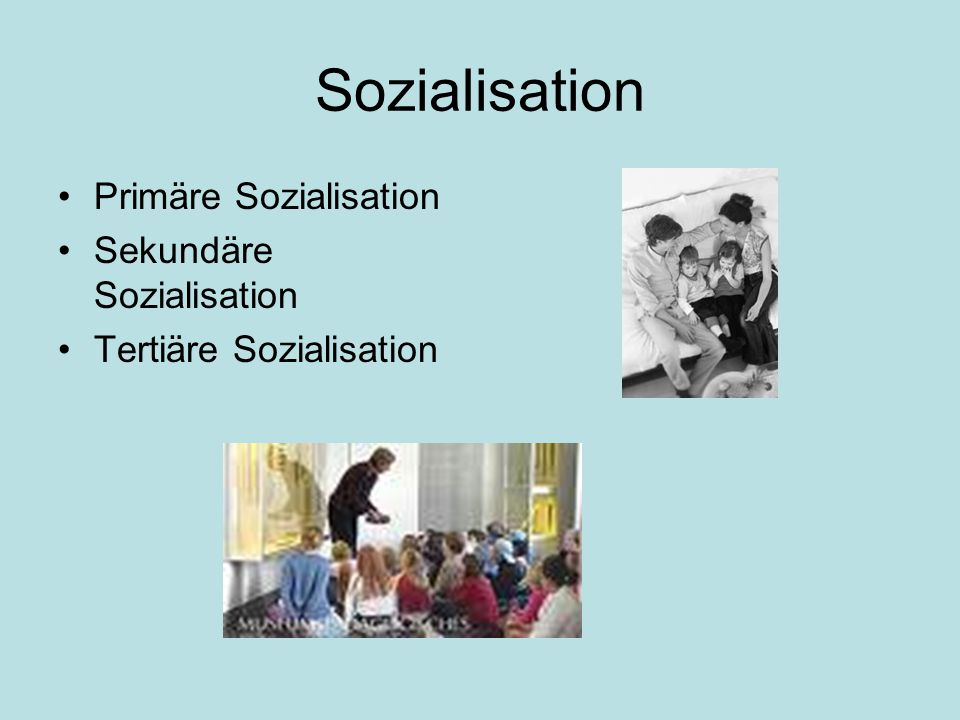 Sozialisation Primäre Sozialisation Sekundäre Sozialisation Tertiäre Sozialisation