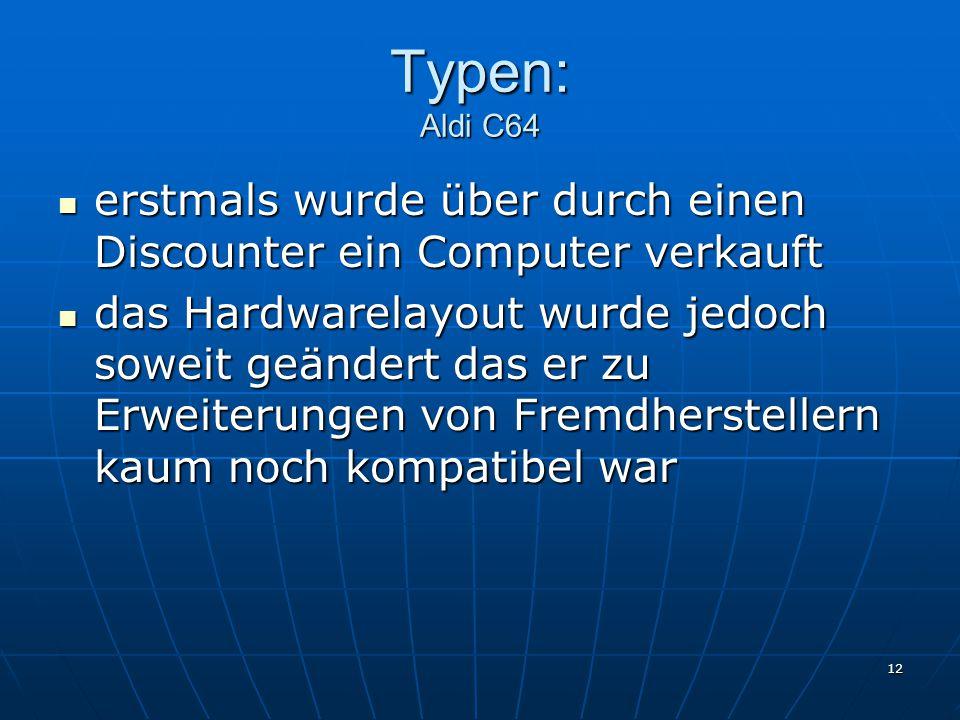 12 Typen: Aldi C64 erstmals wurde über durch einen Discounter ein Computer verkauft erstmals wurde über durch einen Discounter ein Computer verkauft das Hardwarelayout wurde jedoch soweit geändert das er zu Erweiterungen von Fremdherstellern kaum noch kompatibel war das Hardwarelayout wurde jedoch soweit geändert das er zu Erweiterungen von Fremdherstellern kaum noch kompatibel war