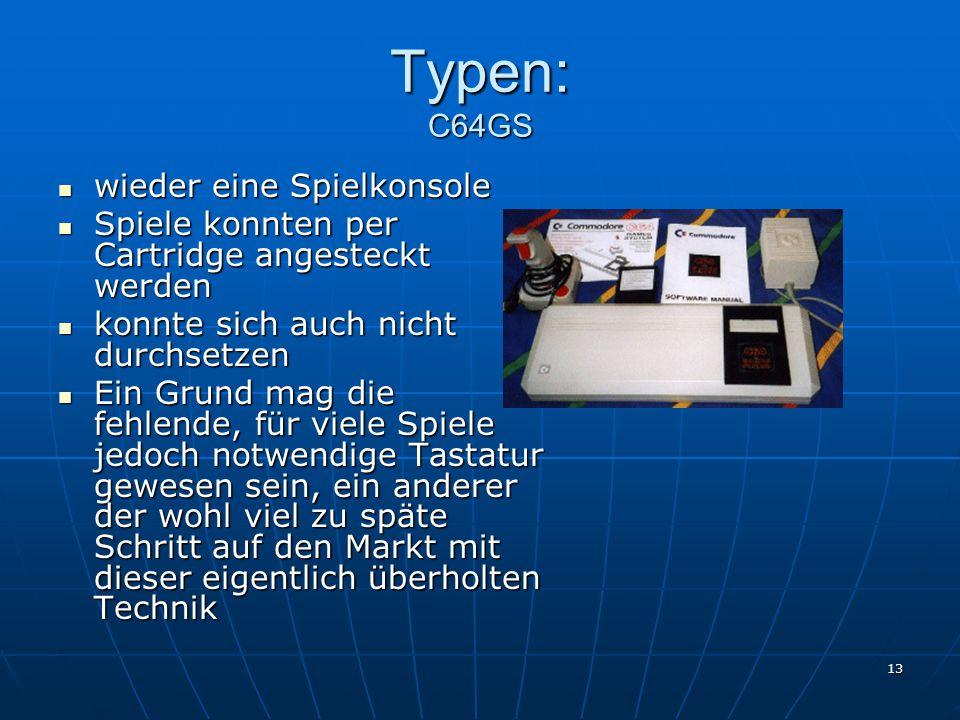 13 Typen: C64GS wieder eine Spielkonsole wieder eine Spielkonsole Spiele konnten per Cartridge angesteckt werden Spiele konnten per Cartridge angesteckt werden konnte sich auch nicht durchsetzen konnte sich auch nicht durchsetzen Ein Grund mag die fehlende, für viele Spiele jedoch notwendige Tastatur gewesen sein, ein anderer der wohl viel zu späte Schritt auf den Markt mit dieser eigentlich überholten Technik Ein Grund mag die fehlende, für viele Spiele jedoch notwendige Tastatur gewesen sein, ein anderer der wohl viel zu späte Schritt auf den Markt mit dieser eigentlich überholten Technik
