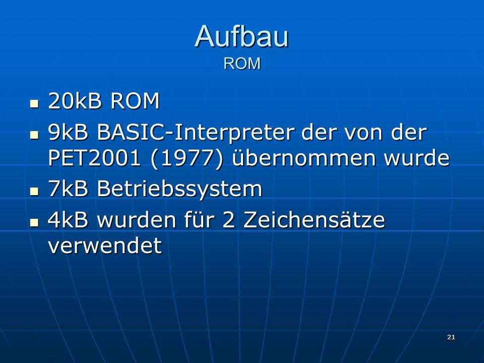 21 Aufbau ROM 20kB ROM 20kB ROM 9kB BASIC-Interpreter der von der PET2001 (1977) übernommen wurde 9kB BASIC-Interpreter der von der PET2001 (1977) übernommen wurde 7kB Betriebssystem 7kB Betriebssystem 4kB wurden für 2 Zeichensätze verwendet 4kB wurden für 2 Zeichensätze verwendet
