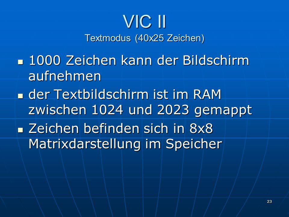 23 VIC II Textmodus (40x25 Zeichen) 1000 Zeichen kann der Bildschirm aufnehmen 1000 Zeichen kann der Bildschirm aufnehmen der Textbildschirm ist im RAM zwischen 1024 und 2023 gemappt der Textbildschirm ist im RAM zwischen 1024 und 2023 gemappt Zeichen befinden sich in 8x8 Matrixdarstellung im Speicher Zeichen befinden sich in 8x8 Matrixdarstellung im Speicher