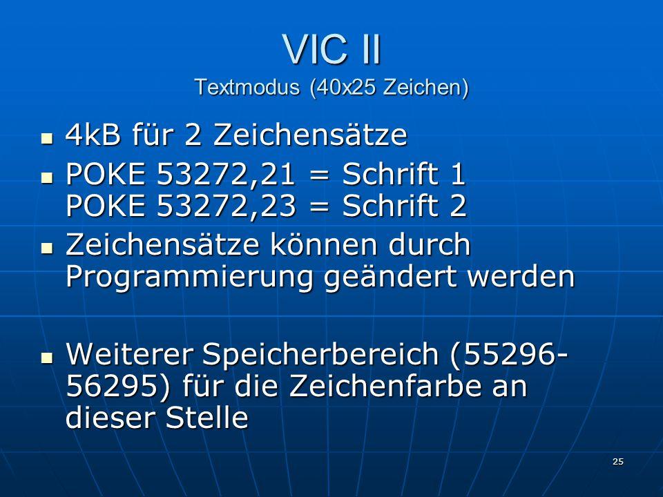 25 VIC II Textmodus (40x25 Zeichen) 4kB für 2 Zeichensätze 4kB für 2 Zeichensätze POKE 53272,21 = Schrift 1 POKE 53272,23 = Schrift 2 POKE 53272,21 = Schrift 1 POKE 53272,23 = Schrift 2 Zeichensätze können durch Programmierung geändert werden Zeichensätze können durch Programmierung geändert werden Weiterer Speicherbereich (55296- 56295) für die Zeichenfarbe an dieser Stelle Weiterer Speicherbereich (55296- 56295) für die Zeichenfarbe an dieser Stelle