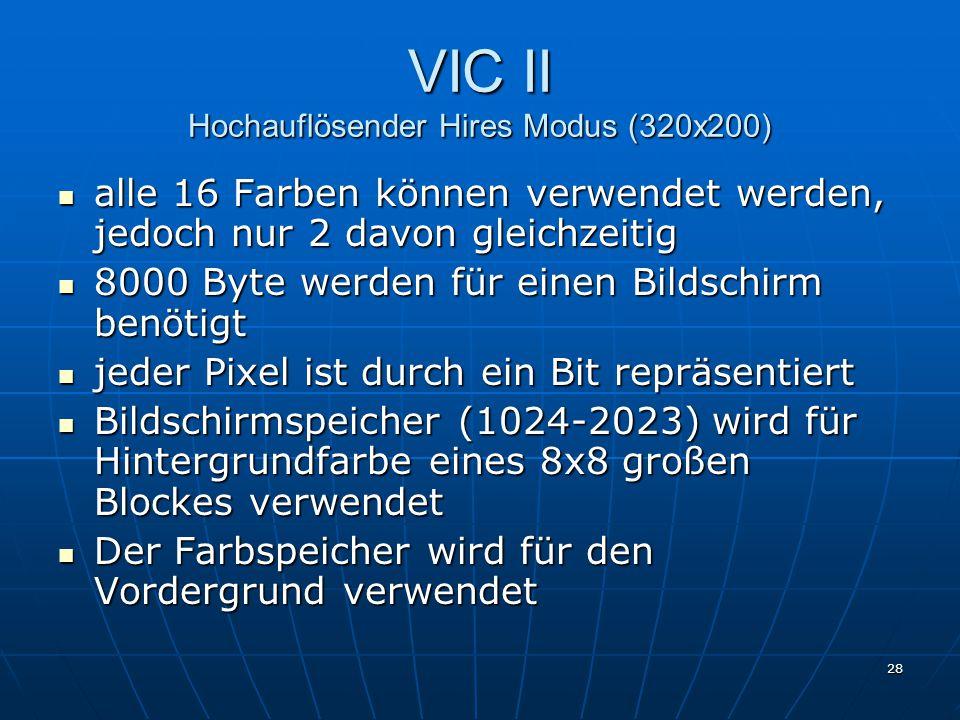 28 VIC II Hochauflösender Hires Modus (320x200) alle 16 Farben können verwendet werden, jedoch nur 2 davon gleichzeitig alle 16 Farben können verwendet werden, jedoch nur 2 davon gleichzeitig 8000 Byte werden für einen Bildschirm benötigt 8000 Byte werden für einen Bildschirm benötigt jeder Pixel ist durch ein Bit repräsentiert jeder Pixel ist durch ein Bit repräsentiert Bildschirmspeicher (1024-2023) wird für Hintergrundfarbe eines 8x8 großen Blockes verwendet Bildschirmspeicher (1024-2023) wird für Hintergrundfarbe eines 8x8 großen Blockes verwendet Der Farbspeicher wird für den Vordergrund verwendet Der Farbspeicher wird für den Vordergrund verwendet