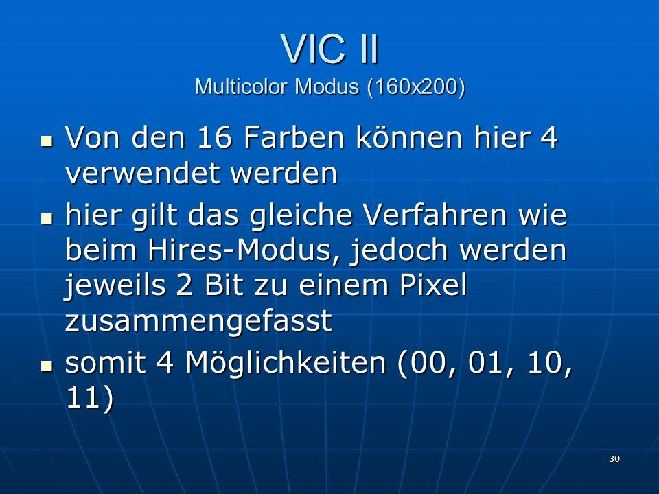 30 VIC II Multicolor Modus (160x200) Von den 16 Farben können hier 4 verwendet werden Von den 16 Farben können hier 4 verwendet werden hier gilt das gleiche Verfahren wie beim Hires-Modus, jedoch werden jeweils 2 Bit zu einem Pixel zusammengefasst hier gilt das gleiche Verfahren wie beim Hires-Modus, jedoch werden jeweils 2 Bit zu einem Pixel zusammengefasst somit 4 Möglichkeiten (00, 01, 10, 11) somit 4 Möglichkeiten (00, 01, 10, 11)