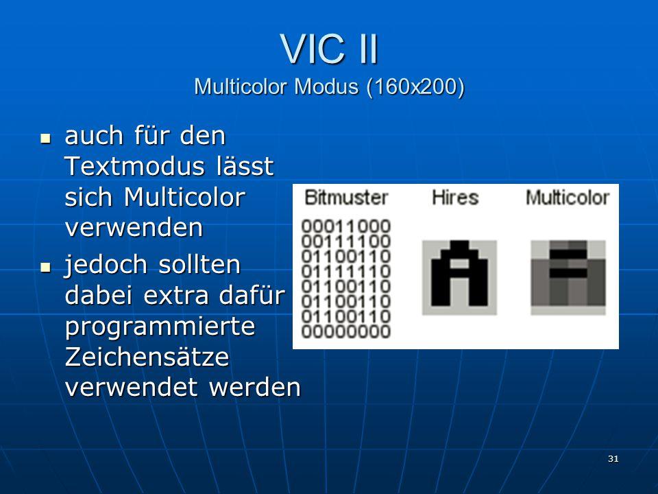 31 VIC II Multicolor Modus (160x200) auch für den Textmodus lässt sich Multicolor verwenden auch für den Textmodus lässt sich Multicolor verwenden jedoch sollten dabei extra dafür programmierte Zeichensätze verwendet werden jedoch sollten dabei extra dafür programmierte Zeichensätze verwendet werden