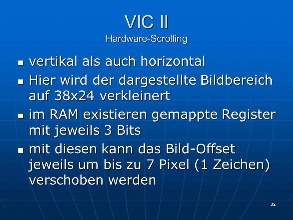 32 VIC II Hardware-Scrolling vertikal als auch horizontal vertikal als auch horizontal Hier wird der dargestellte Bildbereich auf 38x24 verkleinert Hier wird der dargestellte Bildbereich auf 38x24 verkleinert im RAM existieren gemappte Register mit jeweils 3 Bits im RAM existieren gemappte Register mit jeweils 3 Bits mit diesen kann das Bild-Offset jeweils um bis zu 7 Pixel (1 Zeichen) verschoben werden mit diesen kann das Bild-Offset jeweils um bis zu 7 Pixel (1 Zeichen) verschoben werden