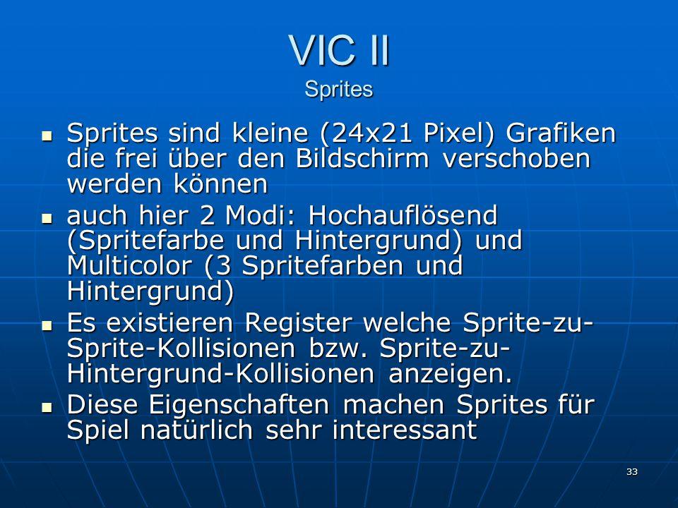 33 VIC II Sprites Sprites sind kleine (24x21 Pixel) Grafiken die frei über den Bildschirm verschoben werden können Sprites sind kleine (24x21 Pixel) G