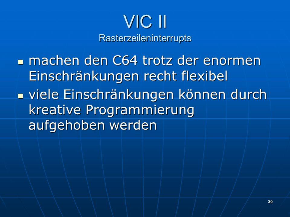36 VIC II Rasterzeileninterrupts machen den C64 trotz der enormen Einschränkungen recht flexibel machen den C64 trotz der enormen Einschränkungen recht flexibel viele Einschränkungen können durch kreative Programmierung aufgehoben werden viele Einschränkungen können durch kreative Programmierung aufgehoben werden