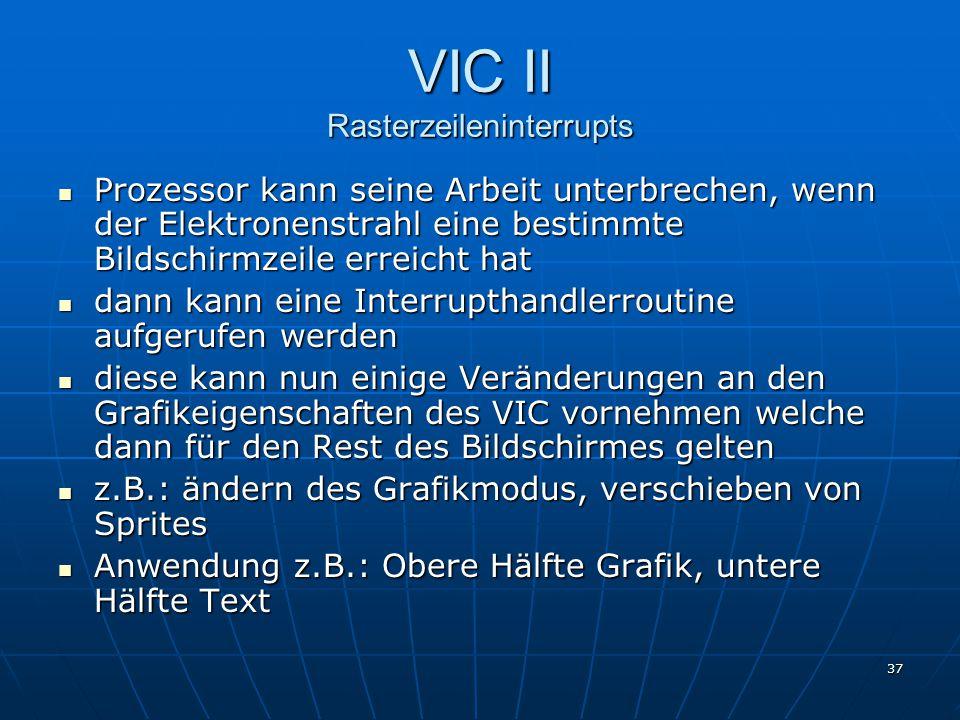 37 VIC II Rasterzeileninterrupts Prozessor kann seine Arbeit unterbrechen, wenn der Elektronenstrahl eine bestimmte Bildschirmzeile erreicht hat Prozessor kann seine Arbeit unterbrechen, wenn der Elektronenstrahl eine bestimmte Bildschirmzeile erreicht hat dann kann eine Interrupthandlerroutine aufgerufen werden dann kann eine Interrupthandlerroutine aufgerufen werden diese kann nun einige Veränderungen an den Grafikeigenschaften des VIC vornehmen welche dann für den Rest des Bildschirmes gelten diese kann nun einige Veränderungen an den Grafikeigenschaften des VIC vornehmen welche dann für den Rest des Bildschirmes gelten z.B.: ändern des Grafikmodus, verschieben von Sprites z.B.: ändern des Grafikmodus, verschieben von Sprites Anwendung z.B.: Obere Hälfte Grafik, untere Hälfte Text Anwendung z.B.: Obere Hälfte Grafik, untere Hälfte Text