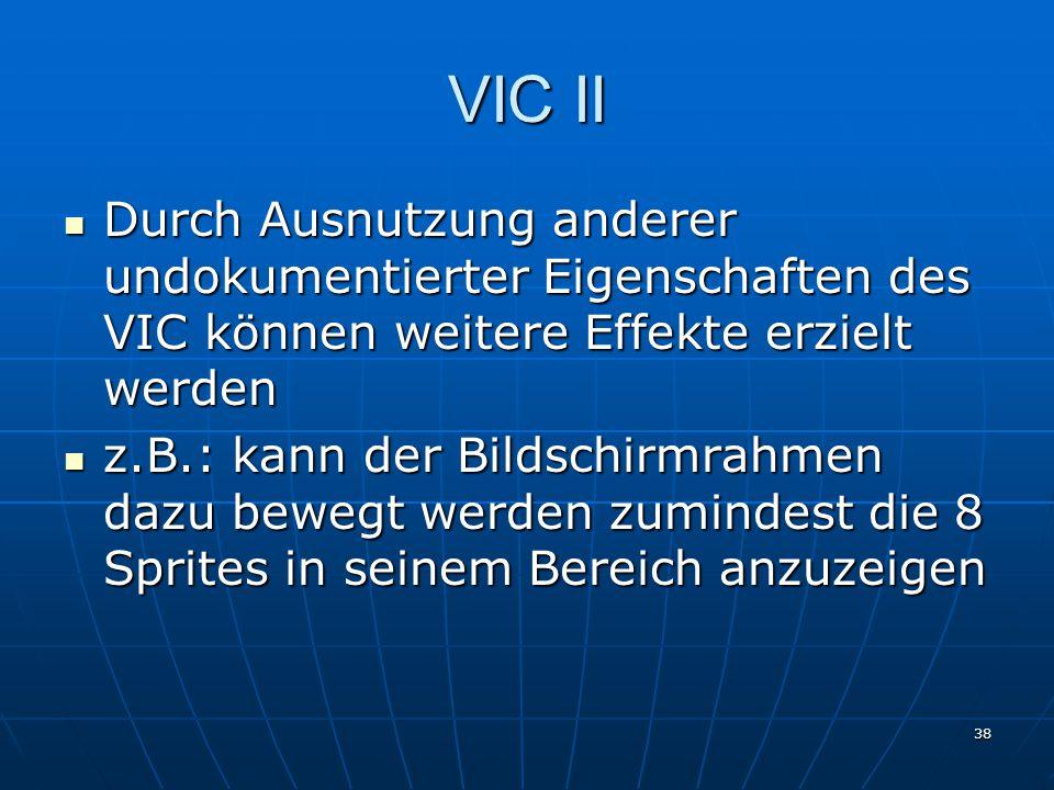 38 VIC II Durch Ausnutzung anderer undokumentierter Eigenschaften des VIC können weitere Effekte erzielt werden Durch Ausnutzung anderer undokumentierter Eigenschaften des VIC können weitere Effekte erzielt werden z.B.: kann der Bildschirmrahmen dazu bewegt werden zumindest die 8 Sprites in seinem Bereich anzuzeigen z.B.: kann der Bildschirmrahmen dazu bewegt werden zumindest die 8 Sprites in seinem Bereich anzuzeigen