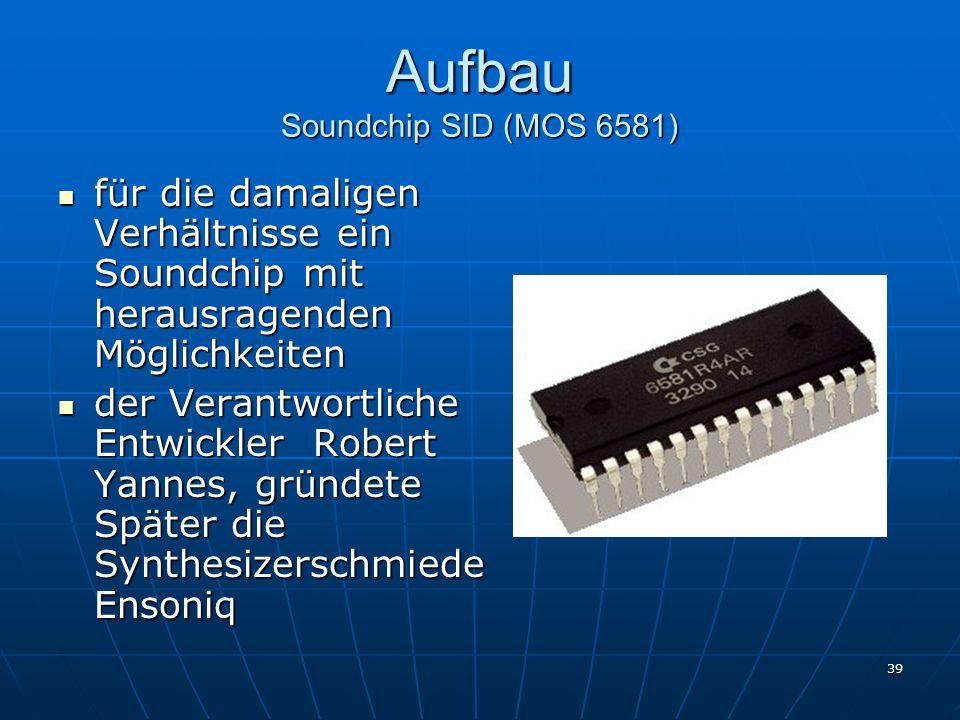 39 Aufbau Soundchip SID (MOS 6581) für die damaligen Verhältnisse ein Soundchip mit herausragenden Möglichkeiten für die damaligen Verhältnisse ein Soundchip mit herausragenden Möglichkeiten der Verantwortliche Entwickler Robert Yannes, gründete Später die Synthesizerschmiede Ensoniq der Verantwortliche Entwickler Robert Yannes, gründete Später die Synthesizerschmiede Ensoniq