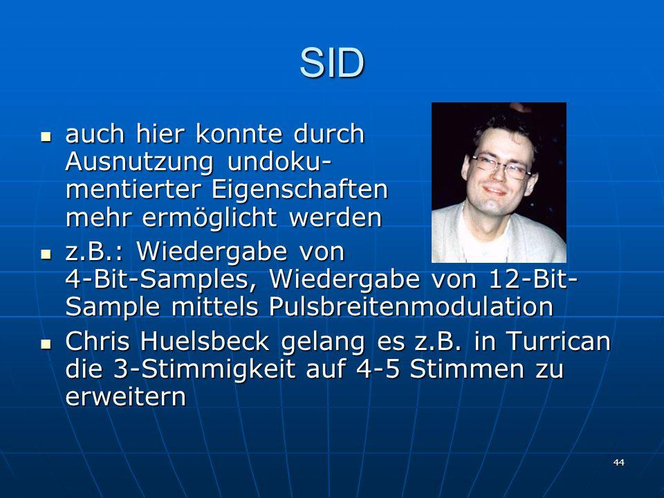 44 SID auch hier konnte durch Ausnutzung undoku- mentierter Eigenschaften mehr ermöglicht werden auch hier konnte durch Ausnutzung undoku- mentierter Eigenschaften mehr ermöglicht werden z.B.: Wiedergabe von 4-Bit-Samples, Wiedergabe von 12-Bit- Sample mittels Pulsbreitenmodulation z.B.: Wiedergabe von 4-Bit-Samples, Wiedergabe von 12-Bit- Sample mittels Pulsbreitenmodulation Chris Huelsbeck gelang es z.B.
